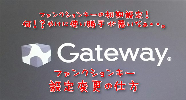 Gateway.のファンクションキー設定変更!「Fn」を使わずにF7F8F9F10等を反映させる方法