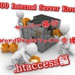 500 Internal Server Error・404 File Not Found!サーバー移行・WordPressファイルの入れ替えでエラー・原因と解決方法.htaccess編